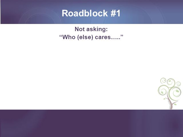 Roadblock #1 Not asking: Who (else) cares…..