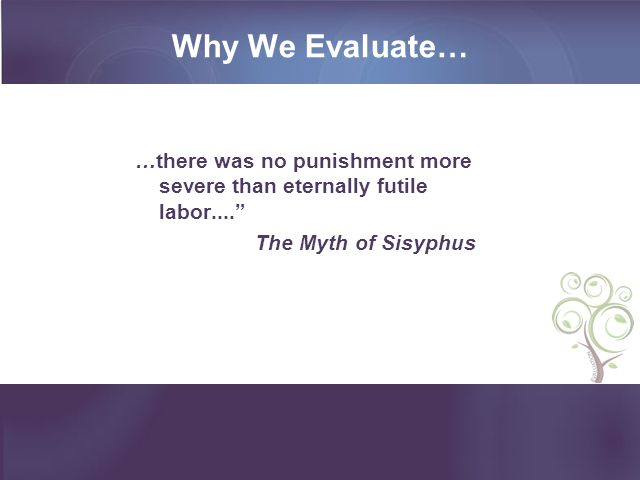 Why We Evaluate… …there was no punishment more severe than eternally futile labor.... The Myth of Sisyphus