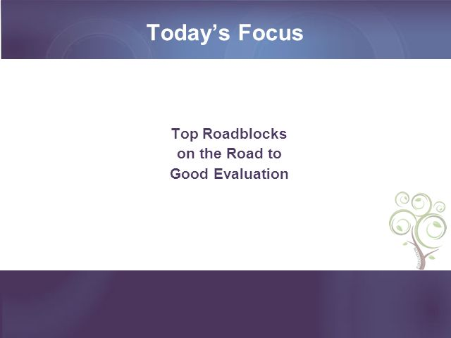 Today's Focus Top Roadblocks on the Road to Good Evaluation