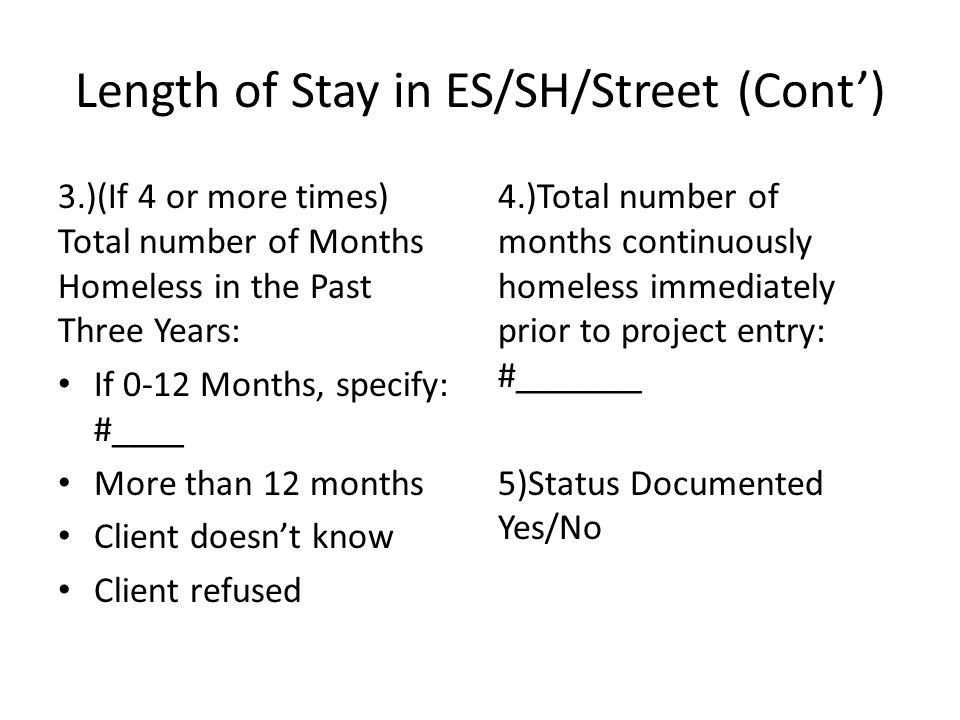 Length of Stay in ES/SH/Street (Cont') 3.)(If 4 or more times) Total number of Months Homeless in the Past Three Years: If 0-12 Months, specify: #____ More than 12 months Client doesn't know Client refused 4.)Total number of months continuously homeless immediately prior to project entry: #_______ 5)Status Documented Yes/No