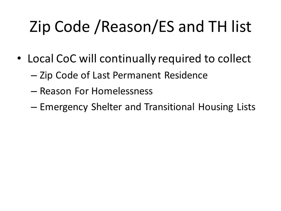Zip Code /Reason/ES and TH list Local CoC will continually required to collect – Zip Code of Last Permanent Residence – Reason For Homelessness – Emergency Shelter and Transitional Housing Lists