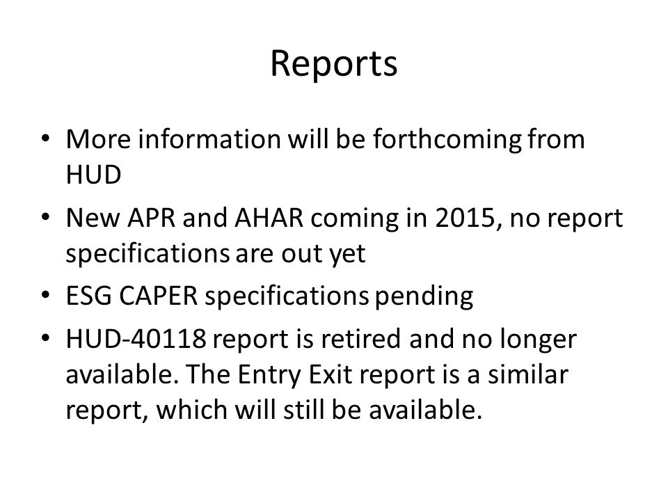 Reports More information will be forthcoming from HUD New APR and AHAR coming in 2015, no report specifications are out yet ESG CAPER specifications pending HUD-40118 report is retired and no longer available.