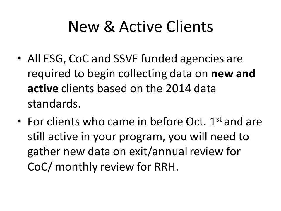 New & Active Clients All ESG, CoC and SSVF funded agencies are required to begin collecting data on new and active clients based on the 2014 data standards.