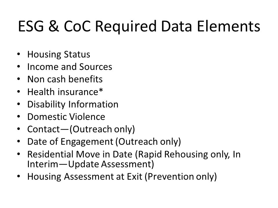 ESG & CoC Required Data Elements Housing Status Income and Sources Non cash benefits Health insurance* Disability Information Domestic Violence Contact—(Outreach only) Date of Engagement (Outreach only) Residential Move in Date (Rapid Rehousing only, In Interim—Update Assessment) Housing Assessment at Exit (Prevention only)