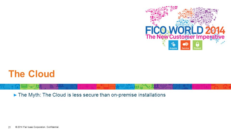© 2014 Fair Isaac Corporation. Confidential. The Cloud ► The Myth: The Cloud is less secure than on-premise installations 21