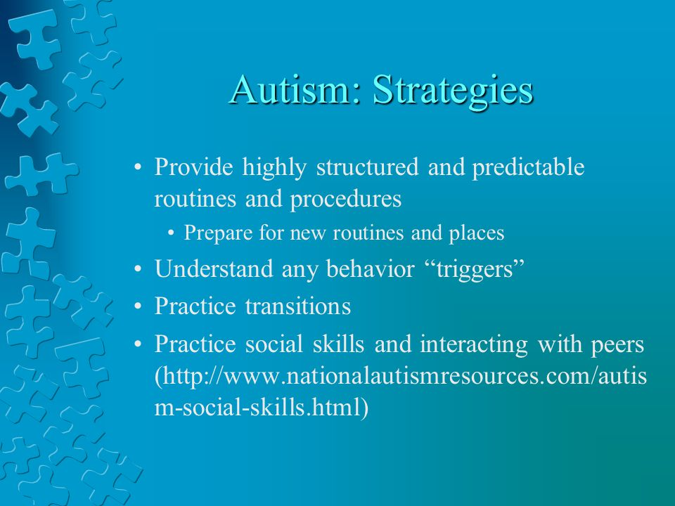 Autism: Strategies Provide highly structured and predictable routines and procedures Prepare for new routines and places Understand any behavior triggers Practice transitions Practice social skills and interacting with peers (http://www.nationalautismresources.com/autis m-social-skills.html)