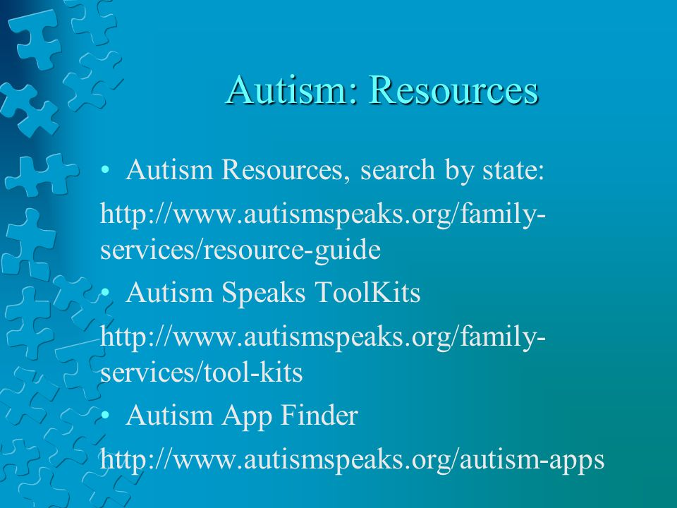Autism: Resources Autism Resources, search by state: http://www.autismspeaks.org/family- services/resource-guide Autism Speaks ToolKits http://www.autismspeaks.org/family- services/tool-kits Autism App Finder http://www.autismspeaks.org/autism-apps