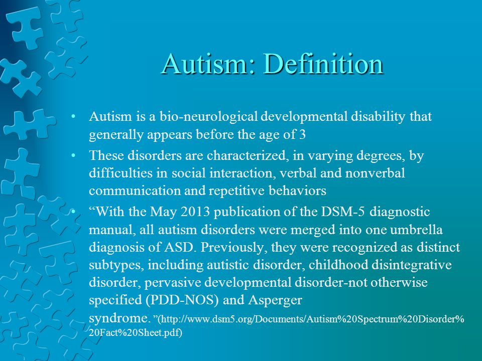 Autism: Definition Autism is a bio-neurological developmental disability that generally appears before the age of 3 These disorders are characterized, in varying degrees, by difficulties in social interaction, verbal and nonverbal communication and repetitive behaviors With the May 2013 publication of the DSM-5 diagnostic manual, all autism disorders were merged into one umbrella diagnosis of ASD.