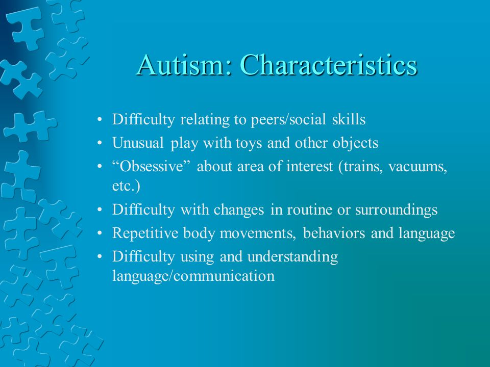 Autism: Characteristics Difficulty relating to peers/social skills Unusual play with toys and other objects Obsessive about area of interest (trains, vacuums, etc.) Difficulty with changes in routine or surroundings Repetitive body movements, behaviors and language Difficulty using and understanding language/communication