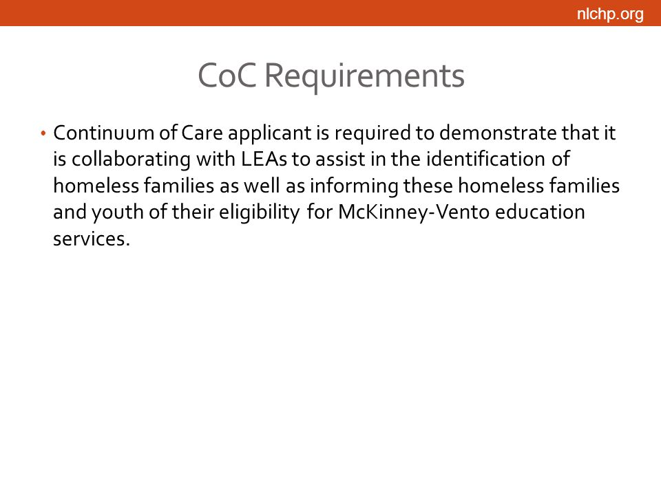 nlchp.org CoC Requirements Continuum of Care applicant is required to demonstrate that it is collaborating with LEAs to assist in the identification of homeless families as well as informing these homeless families and youth of their eligibility for McKinney-Vento education services.