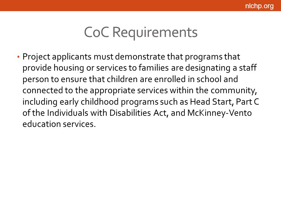 nlchp.org CoC Requirements Project applicants must demonstrate that programs that provide housing or services to families are designating a staff person to ensure that children are enrolled in school and connected to the appropriate services within the community, including early childhood programs such as Head Start, Part C of the Individuals with Disabilities Act, and McKinney-Vento education services.