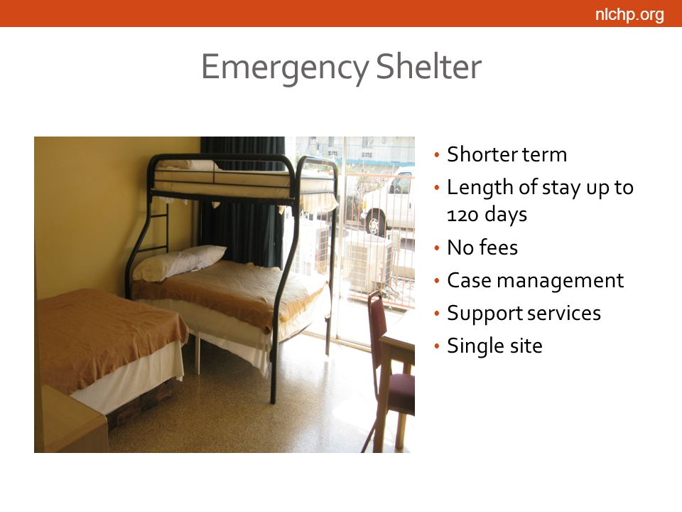 nlchp.org Emergency Shelter Shorter term Length of stay up to 120 days No fees Case management Support services Single site