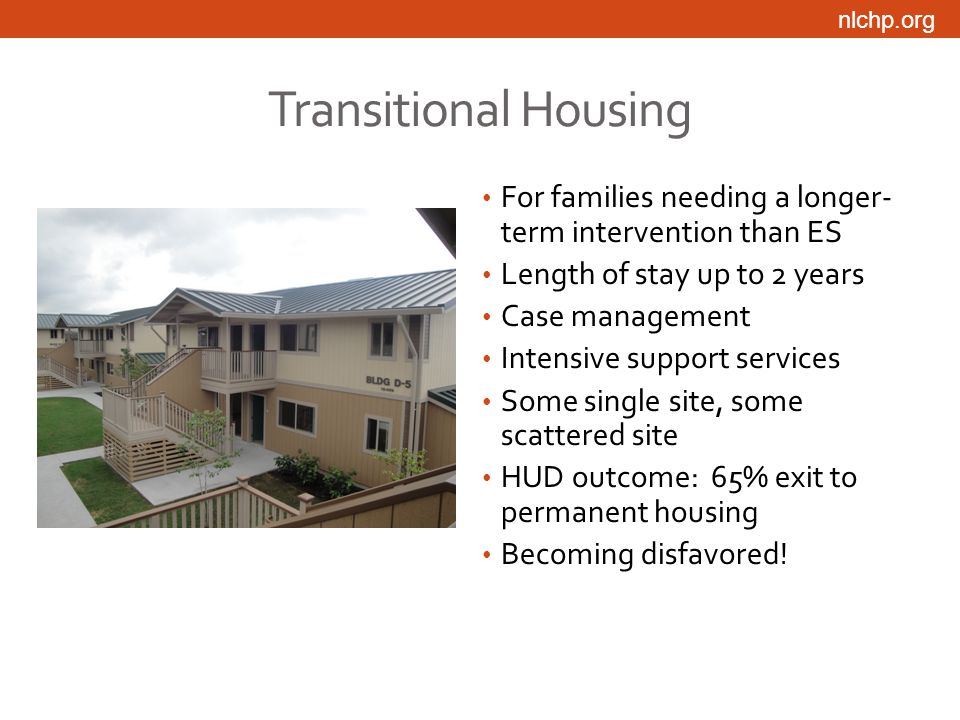 nlchp.org Transitional Housing For families needing a longer- term intervention than ES Length of stay up to 2 years Case management Intensive support services Some single site, some scattered site HUD outcome: 65% exit to permanent housing Becoming disfavored!