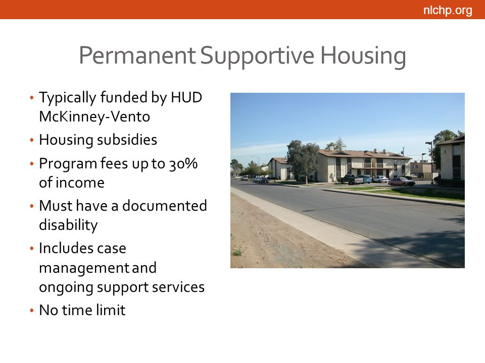 nlchp.org Permanent Supportive Housing Typically funded by HUD McKinney-Vento Housing subsidies Program fees up to 30% of income Must have a documented disability Includes case management and ongoing support services No time limit