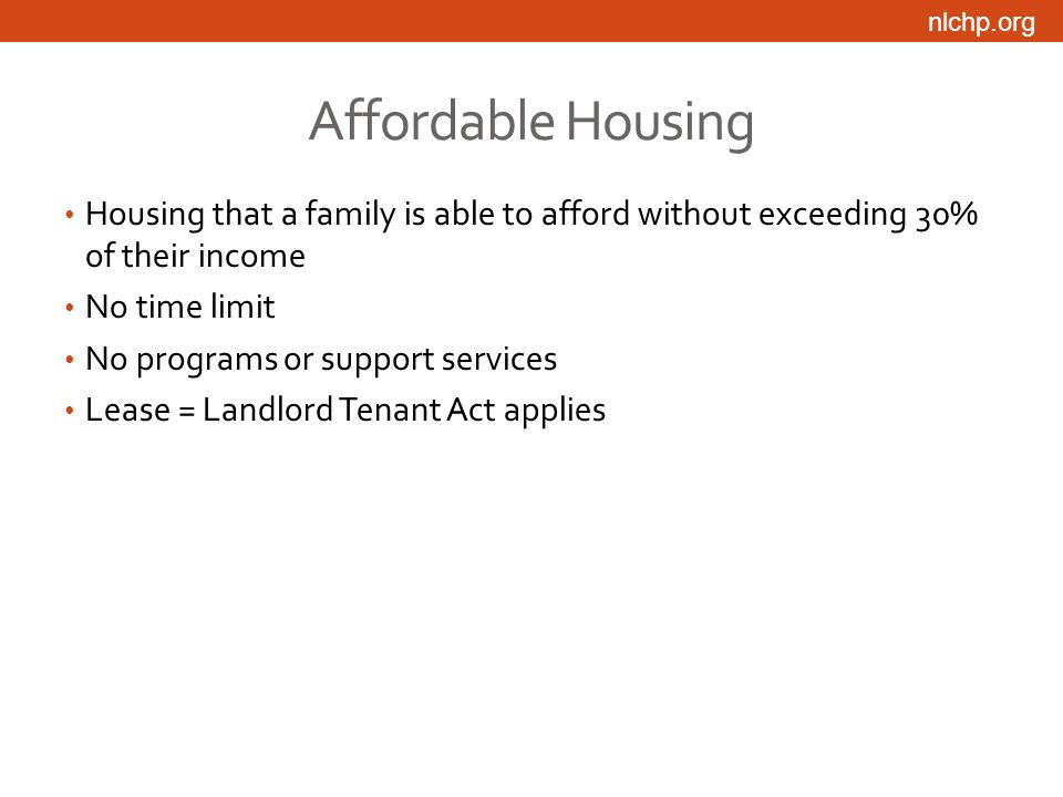 nlchp.org Affordable Housing Housing that a family is able to afford without exceeding 30% of their income No time limit No programs or support services Lease = Landlord Tenant Act applies