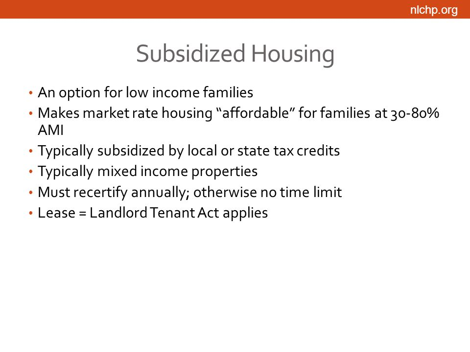 nlchp.org Subsidized Housing An option for low income families Makes market rate housing affordable for families at 30-80% AMI Typically subsidized by local or state tax credits Typically mixed income properties Must recertify annually; otherwise no time limit Lease = Landlord Tenant Act applies