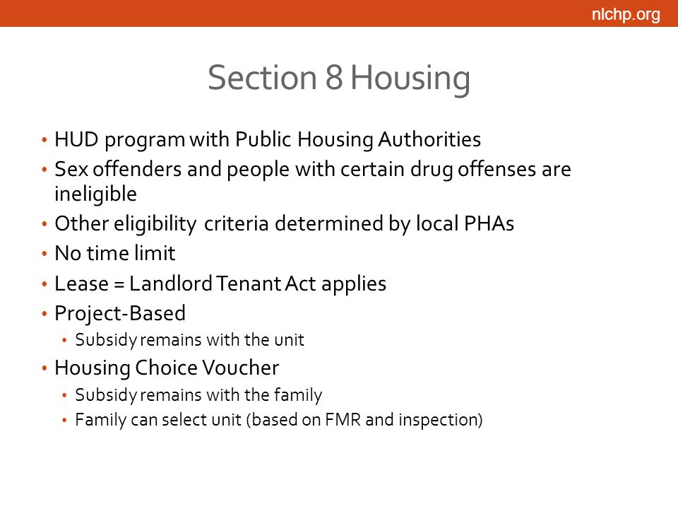 nlchp.org Section 8 Housing HUD program with Public Housing Authorities Sex offenders and people with certain drug offenses are ineligible Other eligibility criteria determined by local PHAs No time limit Lease = Landlord Tenant Act applies Project-Based Subsidy remains with the unit Housing Choice Voucher Subsidy remains with the family Family can select unit (based on FMR and inspection)