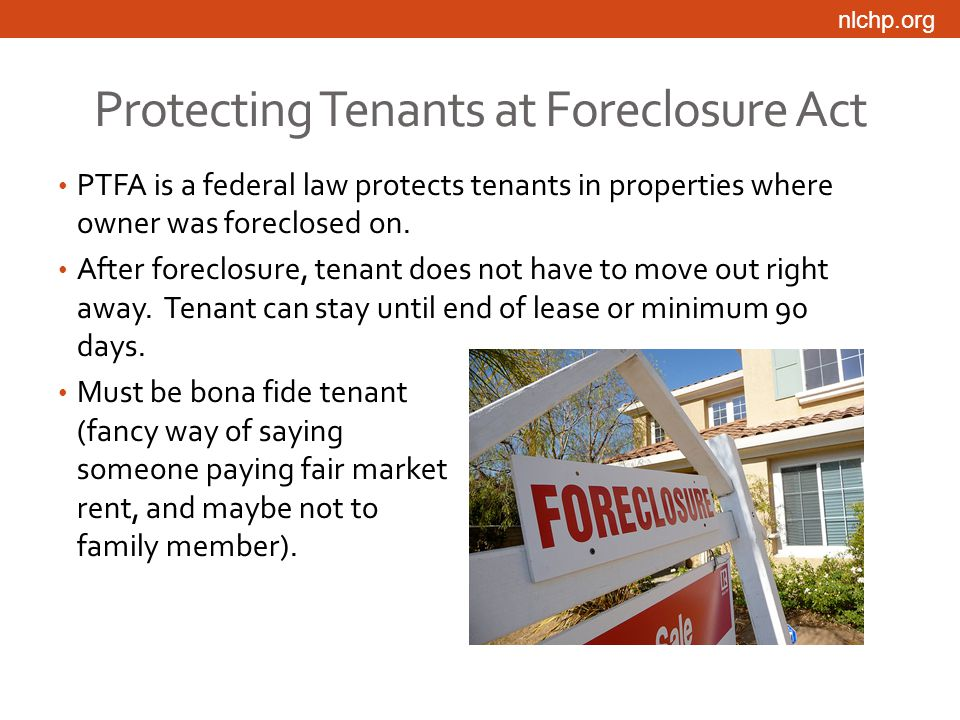 nlchp.org Protecting Tenants at Foreclosure Act PTFA is a federal law protects tenants in properties where owner was foreclosed on.