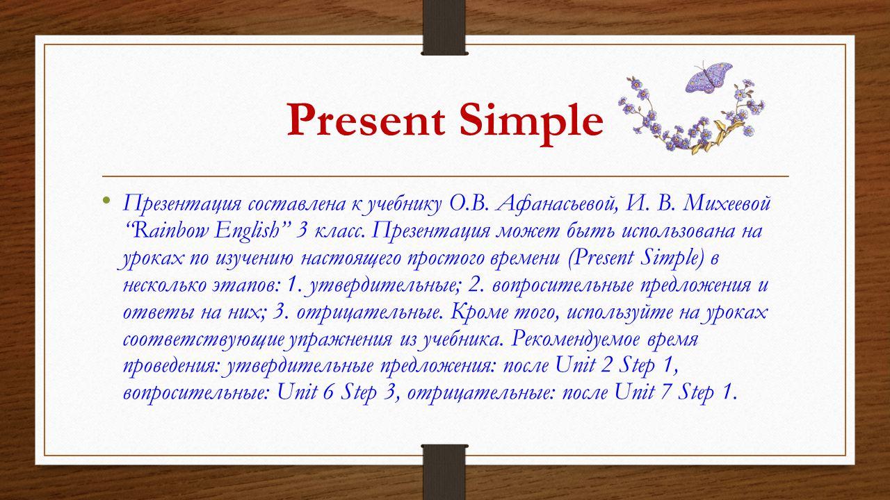 Present Simple это настоящее простое время используется, когда действие повторяется регулярно, постоянно, всегда, каждый день/каждую неделю/каждый месяц, часто, обычно в 3 лице единственного числа к глаголу добавляется окончание –s или –es Вспомогательные глаголы - do/ does