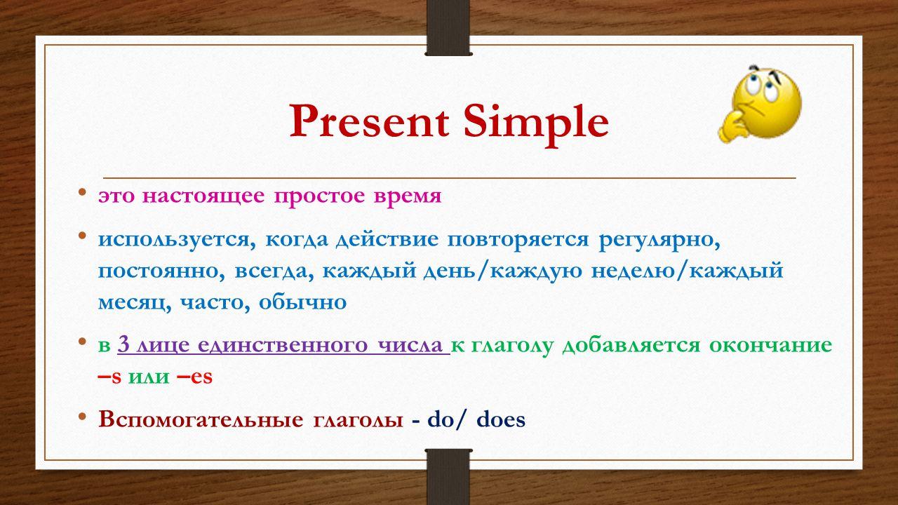 Present Simple это настоящее простое время используется, когда действие повторяется регулярно, постоянно, всегда, каждый день/каждую неделю/каждый мес