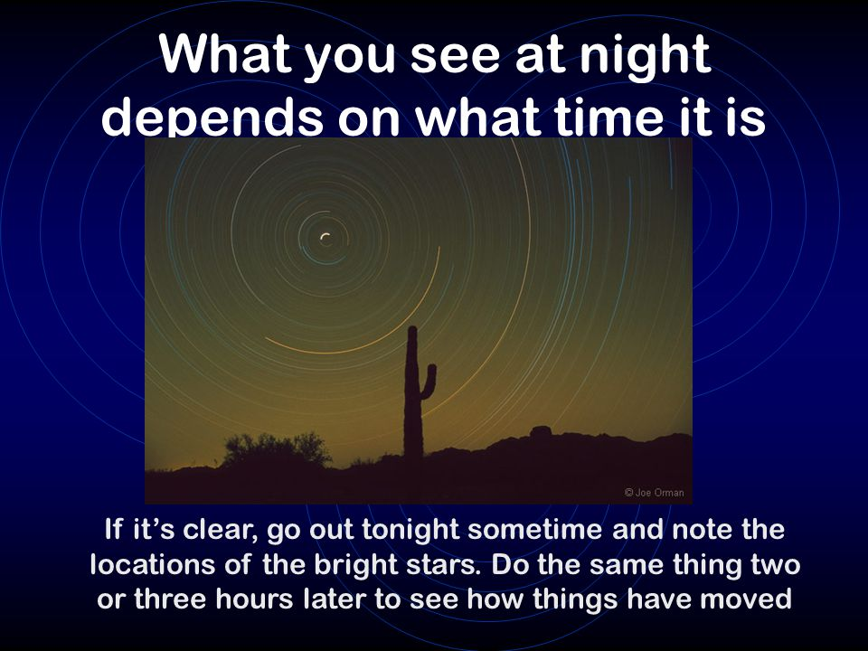 What you see at night depends on what time it is If it's clear, go out tonight sometime and note the locations of the bright stars. Do the same thing