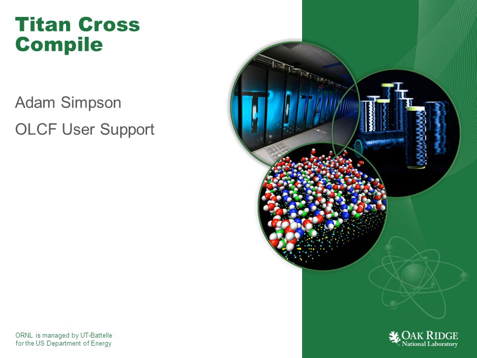 ORNL is managed by UT-Battelle for the US Department of Energy Titan Cross Compile Adam Simpson OLCF User Support