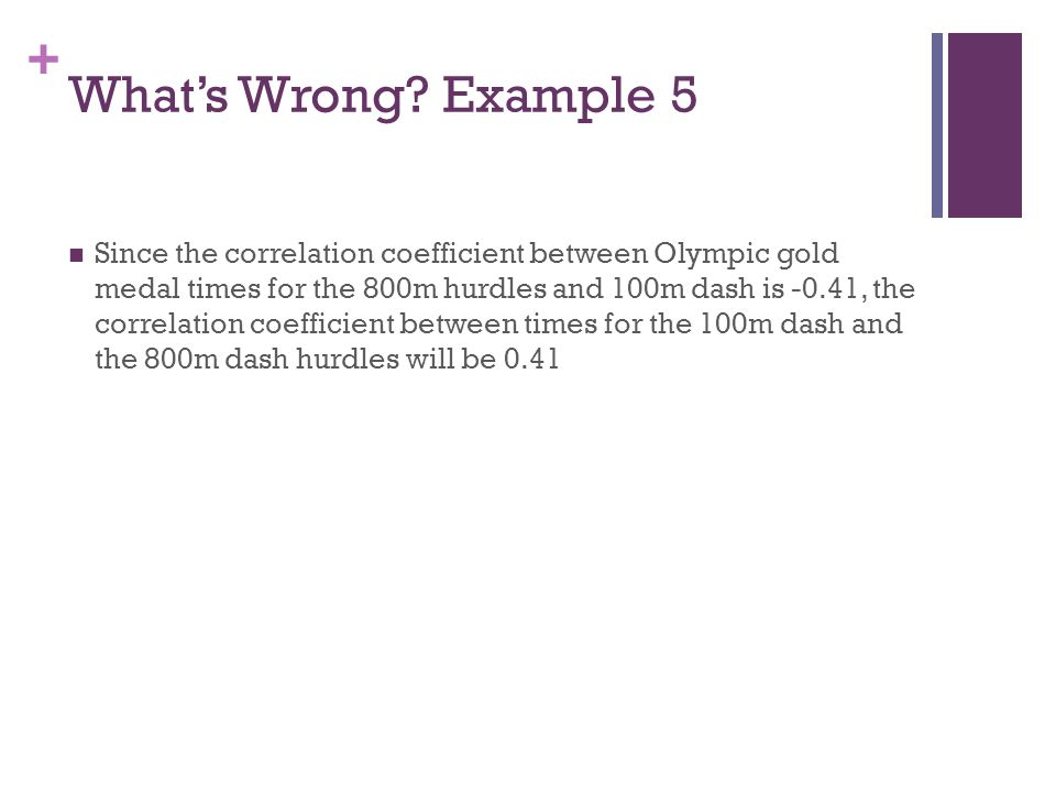 + What's Wrong? Example 5 Since the correlation coefficient between Olympic gold medal times for the 800m hurdles and 100m dash is -0.41, the correlat