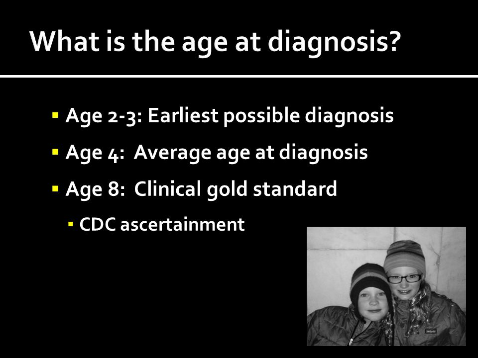  Age 2-3: Earliest possible diagnosis  Age 4: Average age at diagnosis  Age 8: Clinical gold standard ▪ CDC ascertainment