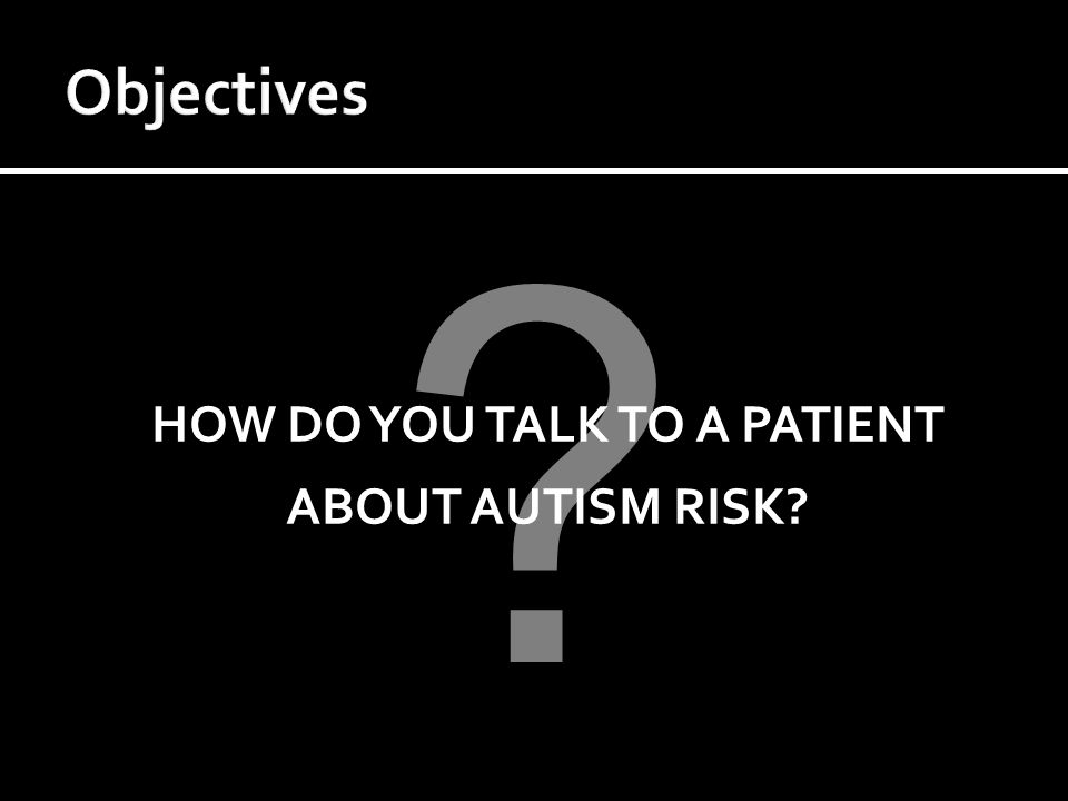 HOW DO YOU TALK TO A PATIENT ABOUT AUTISM RISK