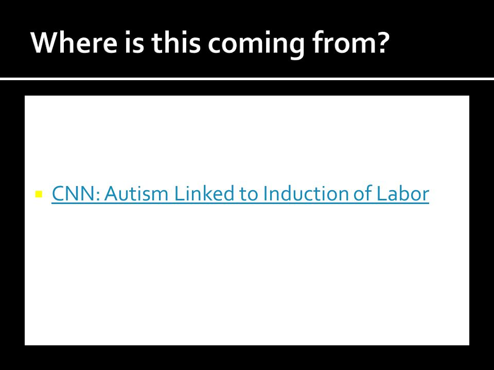  CNN: Autism Linked to Induction of Labor CNN: Autism Linked to Induction of Labor