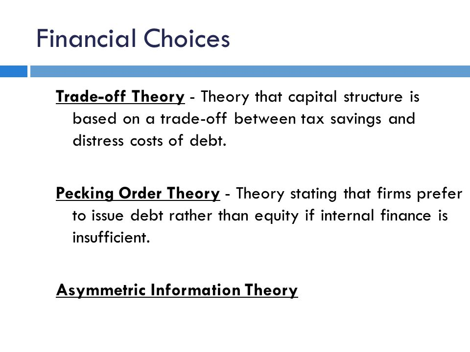 Financial Choices Trade-off Theory - Theory that capital structure is based on a trade-off between tax savings and distress costs of debt. Pecking Ord