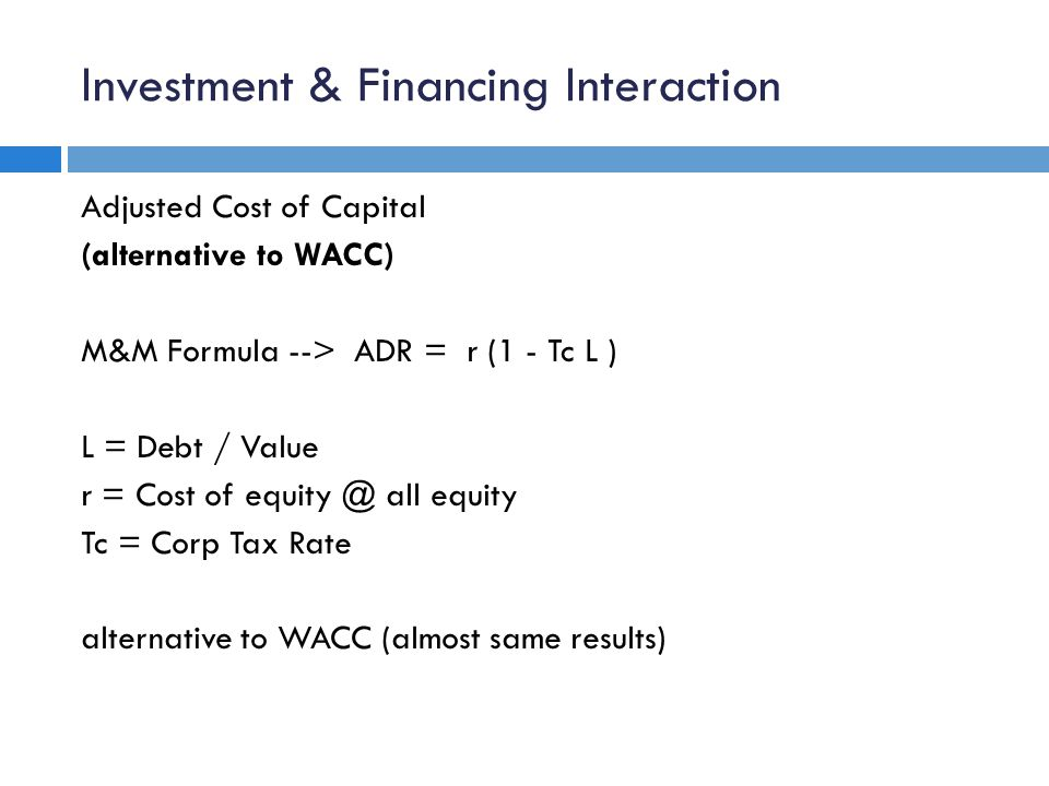 Investment & Financing Interaction Adjusted Cost of Capital (alternative to WACC) M&M Formula --> ADR = r (1 - Tc L ) L = Debt / Value r = Cost of equ