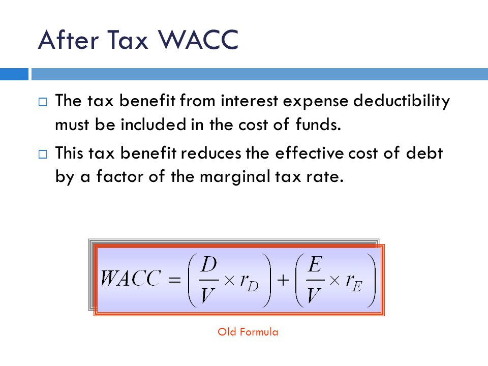 After Tax WACC  The tax benefit from interest expense deductibility must be included in the cost of funds.  This tax benefit reduces the effective c