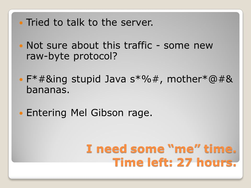 """I need some """"me"""" time. Time left: 27 hours. Tried to talk to the server. Not sure about this traffic - some new raw-byte protocol? F*#&ing stupid Java"""