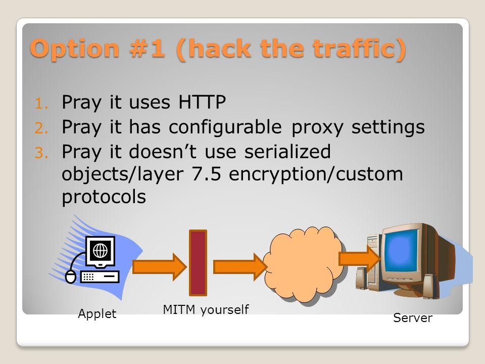 Option #1 (hack the traffic) 1. Pray it uses HTTP 2. Pray it has configurable proxy settings 3. Pray it doesn't use serialized objects/layer 7.5 encry