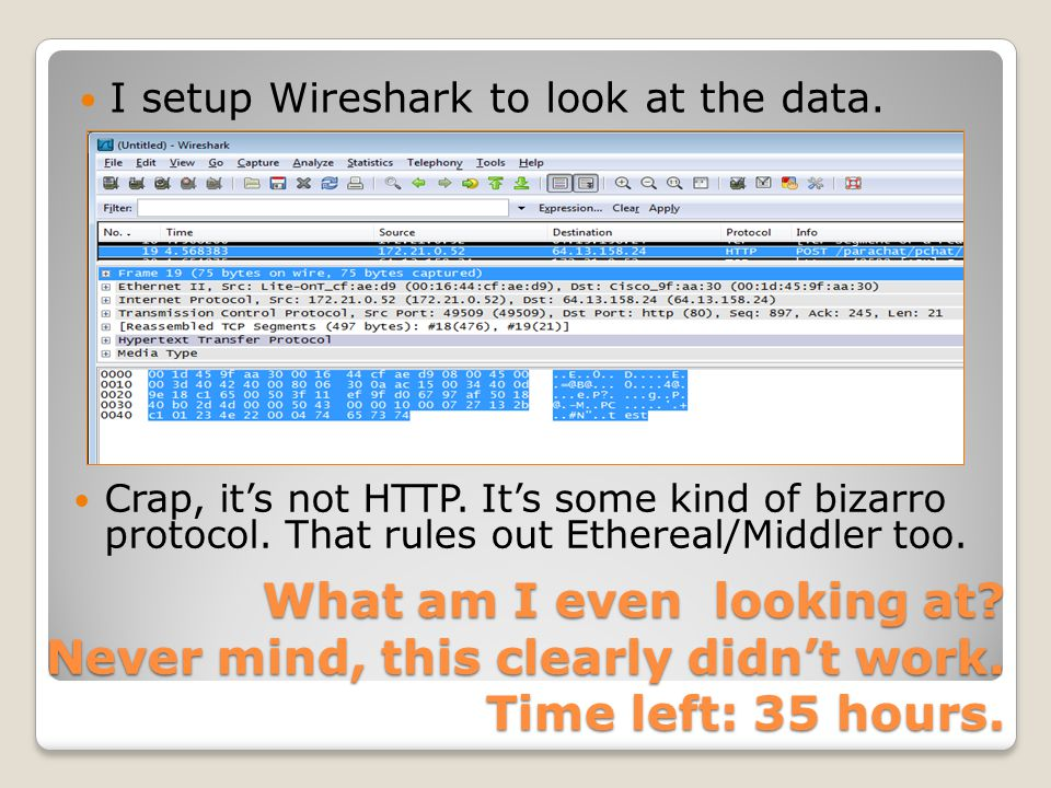 What am I even looking at? Never mind, this clearly didn't work. Time left: 35 hours. I setup Wireshark to look at the data. Crap, it's not HTTP. It's
