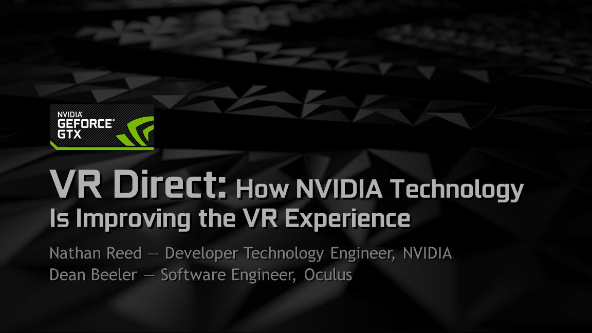 gameworks.nvidia.com | GDC 2015 Nathan Reed NVIDIA DevTech — 2 yrs Previously: game graphics programmer at Sucker Punch Dean Beeler Oculus — 2 yrs Previously: emulation, drivers, mobile dev, kernel Who We Are