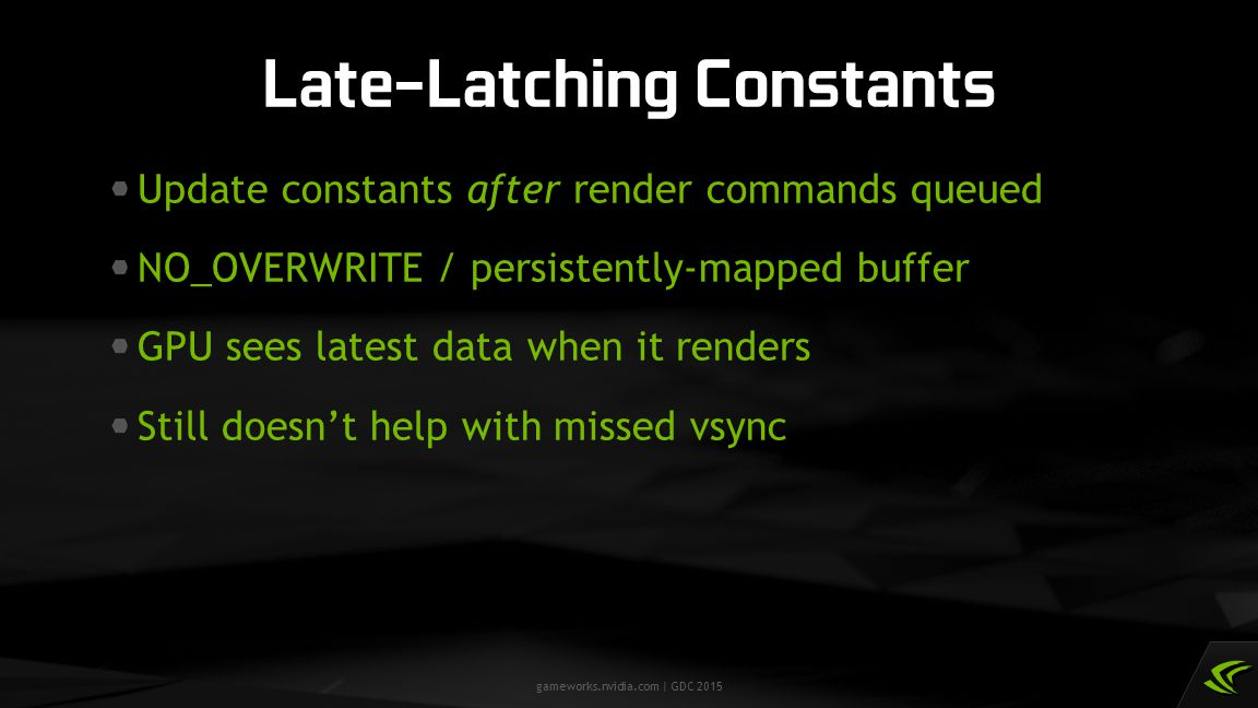 gameworks.nvidia.com | GDC 2015 Update constants after render commands queued NO_OVERWRITE / persistently-mapped buffer GPU sees latest data when it r