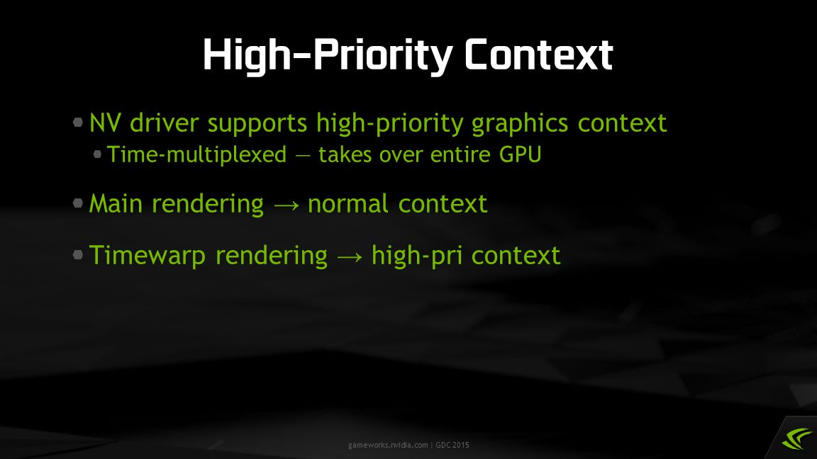 gameworks.nvidia.com | GDC 2015 NV driver supports high-priority graphics context Time-multiplexed — takes over entire GPU Main rendering → normal con