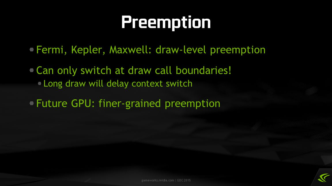 gameworks.nvidia.com | GDC 2015 Fermi, Kepler, Maxwell: draw-level preemption Can only switch at draw call boundaries! Long draw will delay context sw