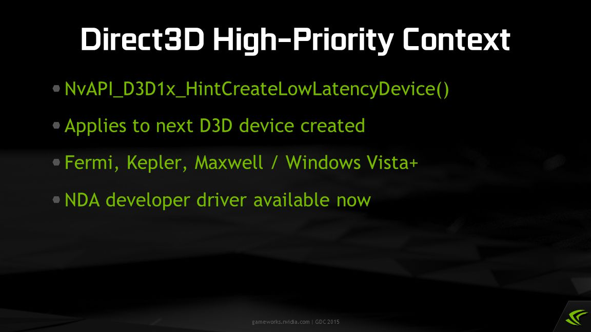 gameworks.nvidia.com | GDC 2015 NvAPI_D3D1x_HintCreateLowLatencyDevice() Applies to next D3D device created Fermi, Kepler, Maxwell / Windows Vista+ ND