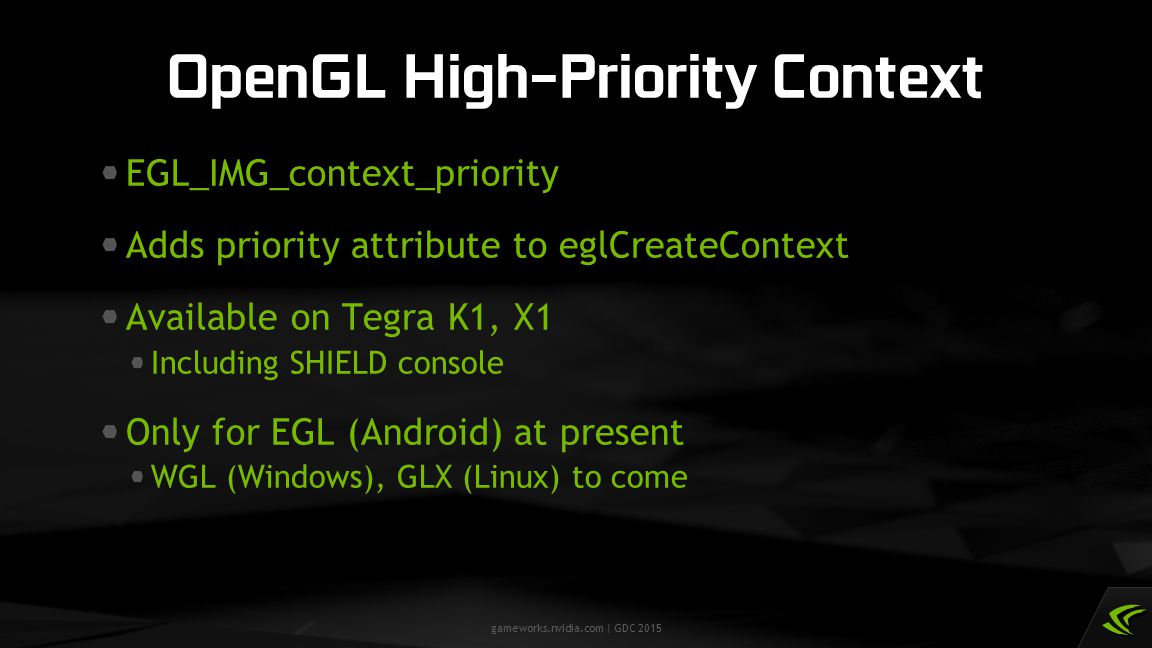gameworks.nvidia.com | GDC 2015 EGL_IMG_context_priority Adds priority attribute to eglCreateContext Available on Tegra K1, X1 Including SHIELD consol