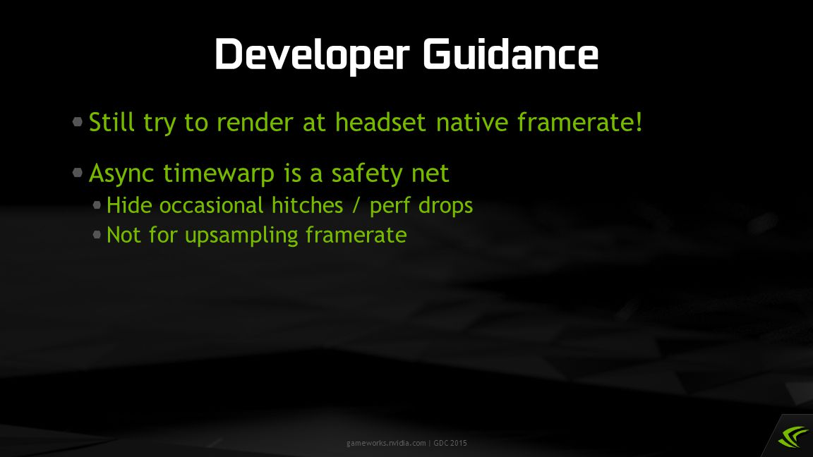 gameworks.nvidia.com | GDC 2015 Still try to render at headset native framerate! Async timewarp is a safety net Hide occasional hitches / perf drops N
