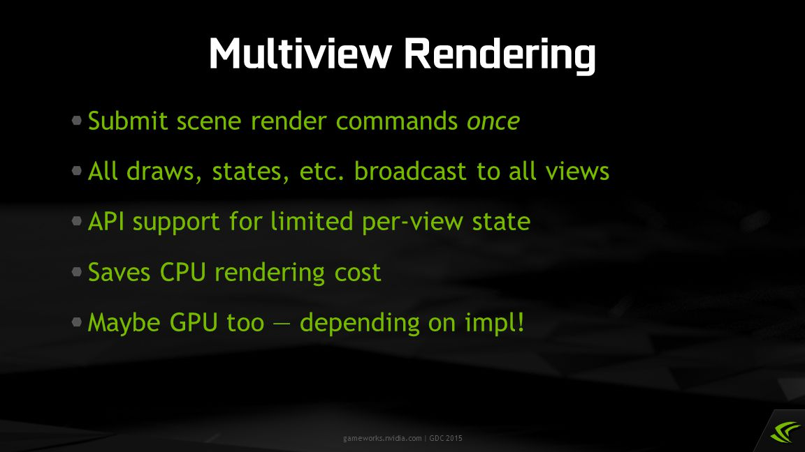 gameworks.nvidia.com | GDC 2015 Submit scene render commands once All draws, states, etc. broadcast to all views API support for limited per-view stat