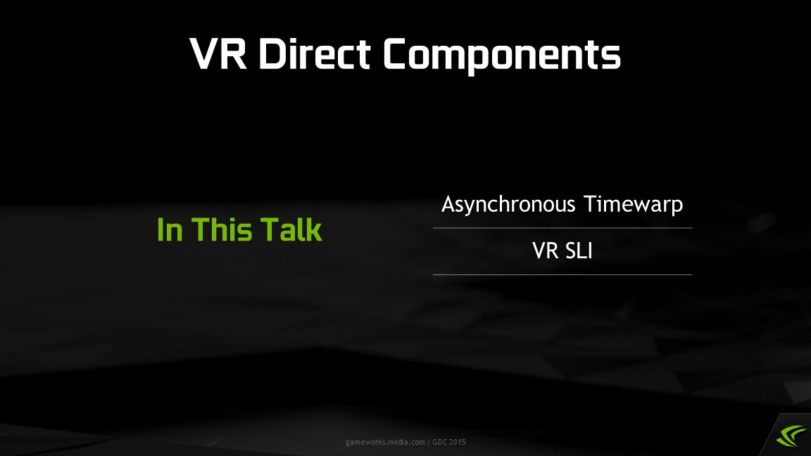 gameworks.nvidia.com | GDC 2015 VR Direct Components In This Talk Asynchronous Timewarp VR SLI