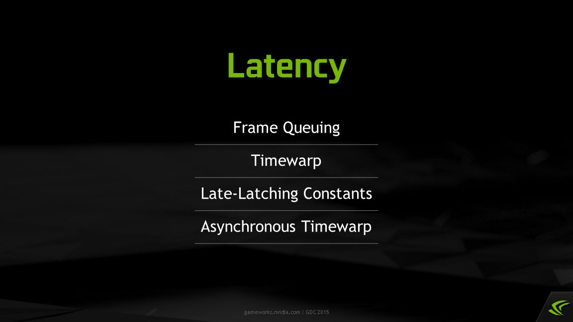 gameworks.nvidia.com | GDC 2015 Latency Frame Queuing Timewarp Late-Latching Constants Asynchronous Timewarp