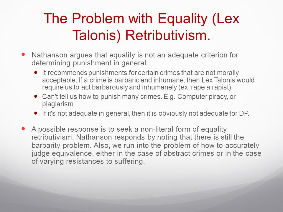 The Problem with Equality (Lex Talonis) Retributivism. Nathanson argues that equality is not an adequate criterion for determining punishment in gener
