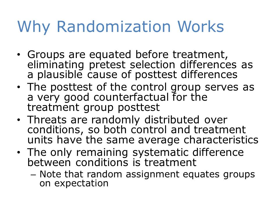 Why Randomization Works Groups are equated before treatment, eliminating pretest selection differences as a plausible cause of posttest differences Th
