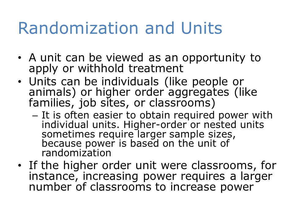 Randomization and Units A unit can be viewed as an opportunity to apply or withhold treatment Units can be individuals (like people or animals) or hig