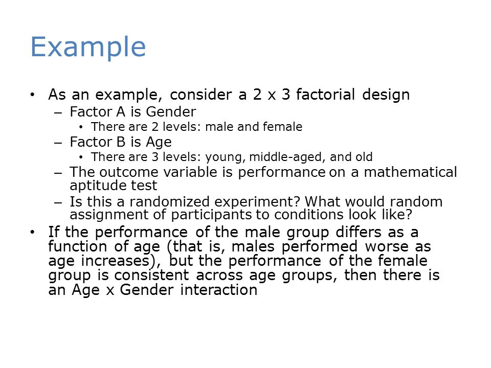 Example As an example, consider a 2 x 3 factorial design – Factor A is Gender There are 2 levels: male and female – Factor B is Age There are 3 levels